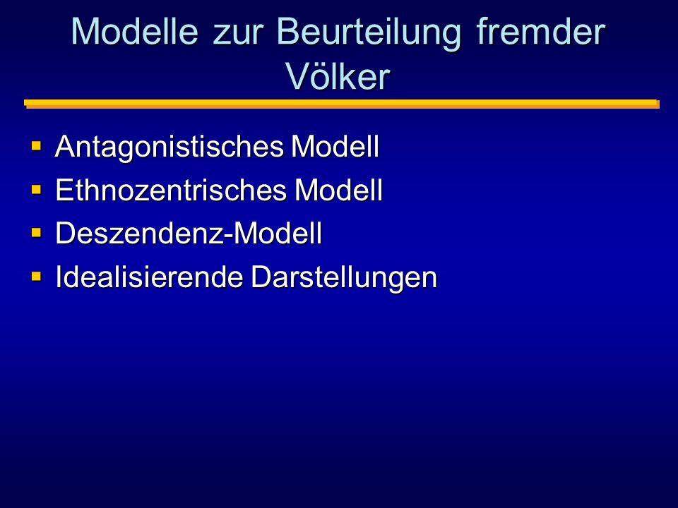 Modelle zur Beurteilung fremder Völker  Antagonistisches Modell  Ethnozentrisches Modell  Deszendenz-Modell  Idealisierende Darstellungen
