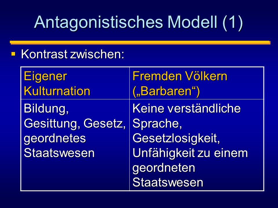 """Antagonistisches Modell (1)  Kontrast zwischen: Eigener Kulturnation Fremden Völkern (""""Barbaren ) Bildung, Gesittung, Gesetz, geordnetes Staatswesen Keine verständliche Sprache, Gesetzlosigkeit, Unfähigkeit zu einem geordneten Staatswesen"""
