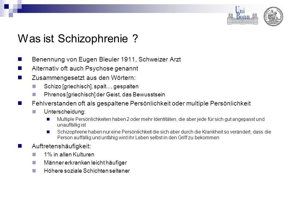 Was ist Schizophrenie ? Benennung von Eugen Bleuler 1911, Schweizer Arzt Alternativ oft auch Psychose genannt Zusammengesetzt aus den Wörtern: Schizo