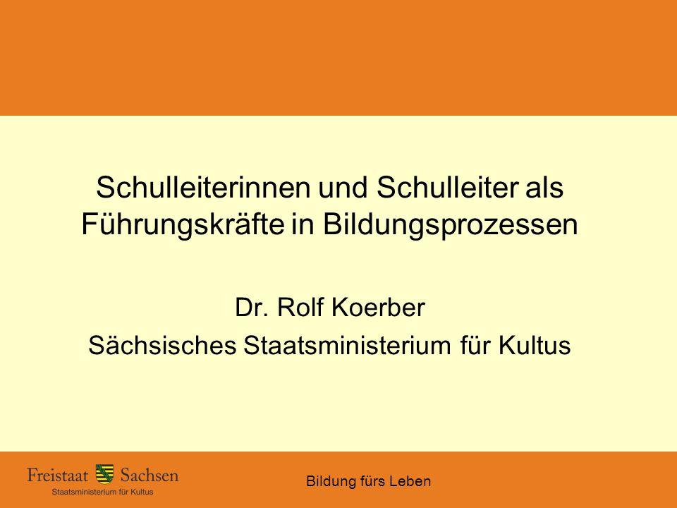 Bildung fürs Leben Schulleiterinnen und Schulleiter als Führungskräfte in Bildungsprozessen Dr. Rolf Koerber Sächsisches Staatsministerium für Kultus
