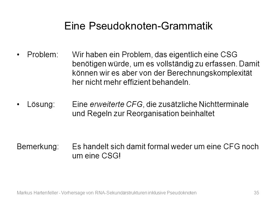 Markus Hartenfeller - Vorhersage von RNA-Sekundärstrukturen inklusive Pseudoknoten35 Eine Pseudoknoten-Grammatik Problem: Wir haben ein Problem, das e