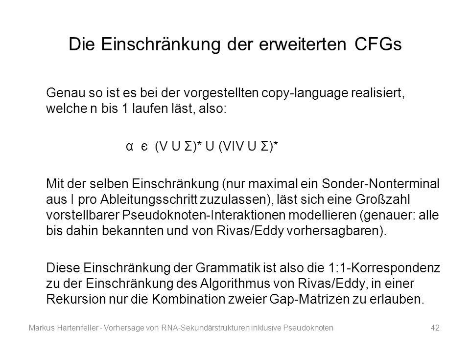 Markus Hartenfeller - Vorhersage von RNA-Sekundärstrukturen inklusive Pseudoknoten42 Die Einschränkung der erweiterten CFGs Genau so ist es bei der vo