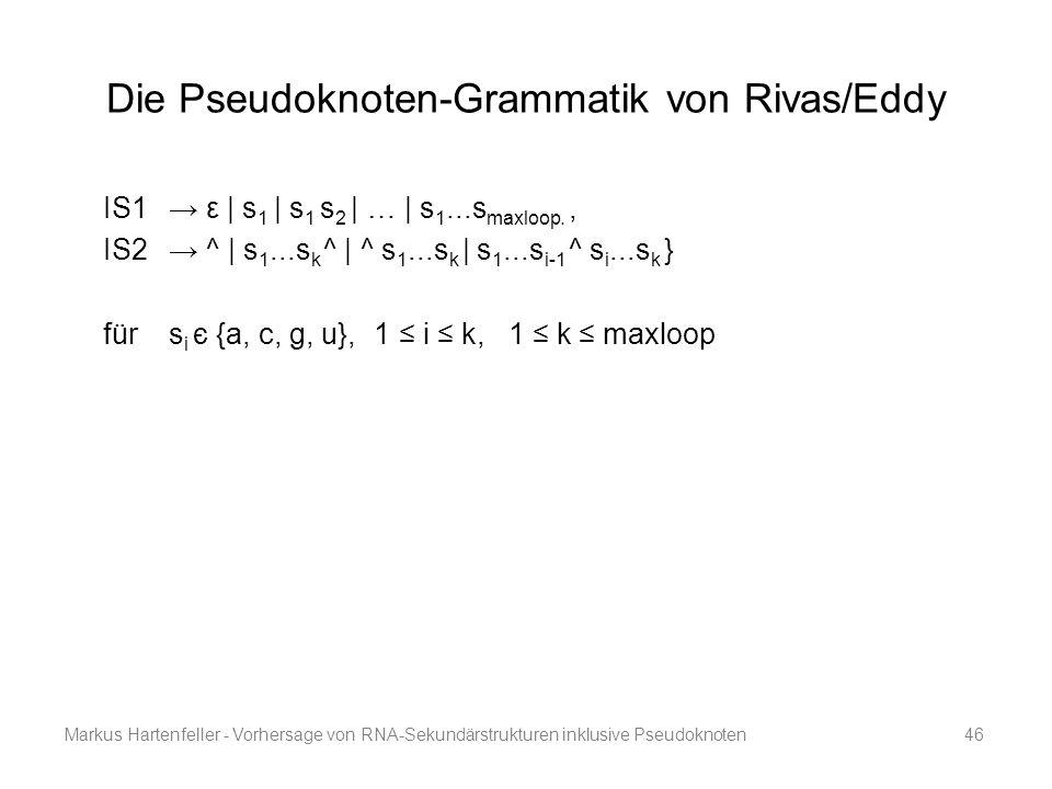 Markus Hartenfeller - Vorhersage von RNA-Sekundärstrukturen inklusive Pseudoknoten46 Die Pseudoknoten-Grammatik von Rivas/Eddy IS1 → ε | s 1 | s 1 s 2