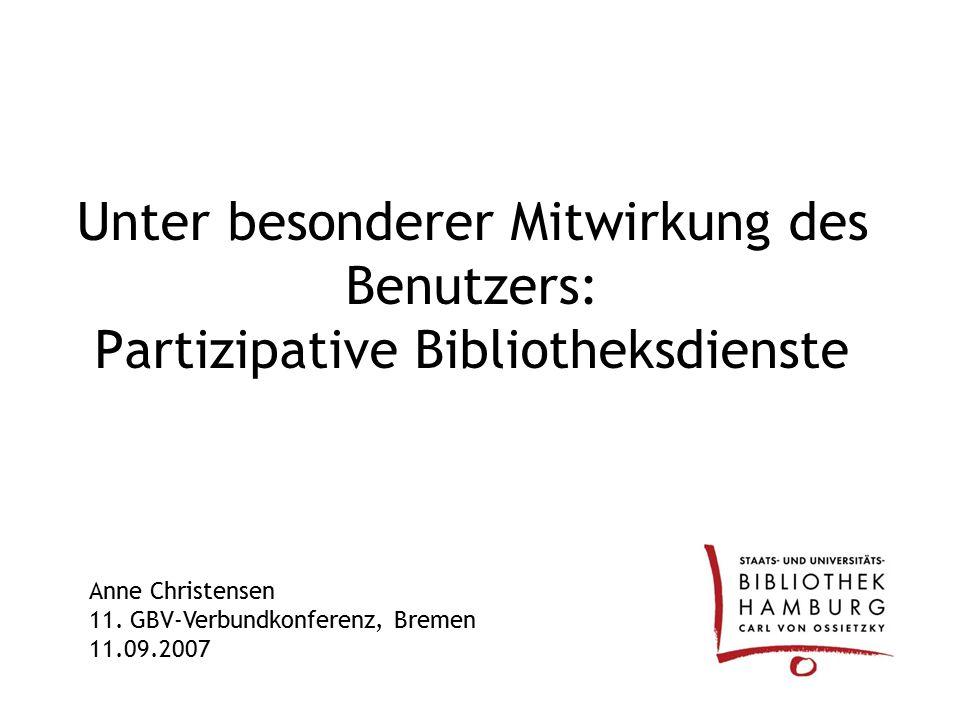 Unter besonderer Mitwirkung des Benutzers: Partizipative Bibliotheksdienste Anne Christensen 11. GBV-Verbundkonferenz, Bremen 11.09.2007
