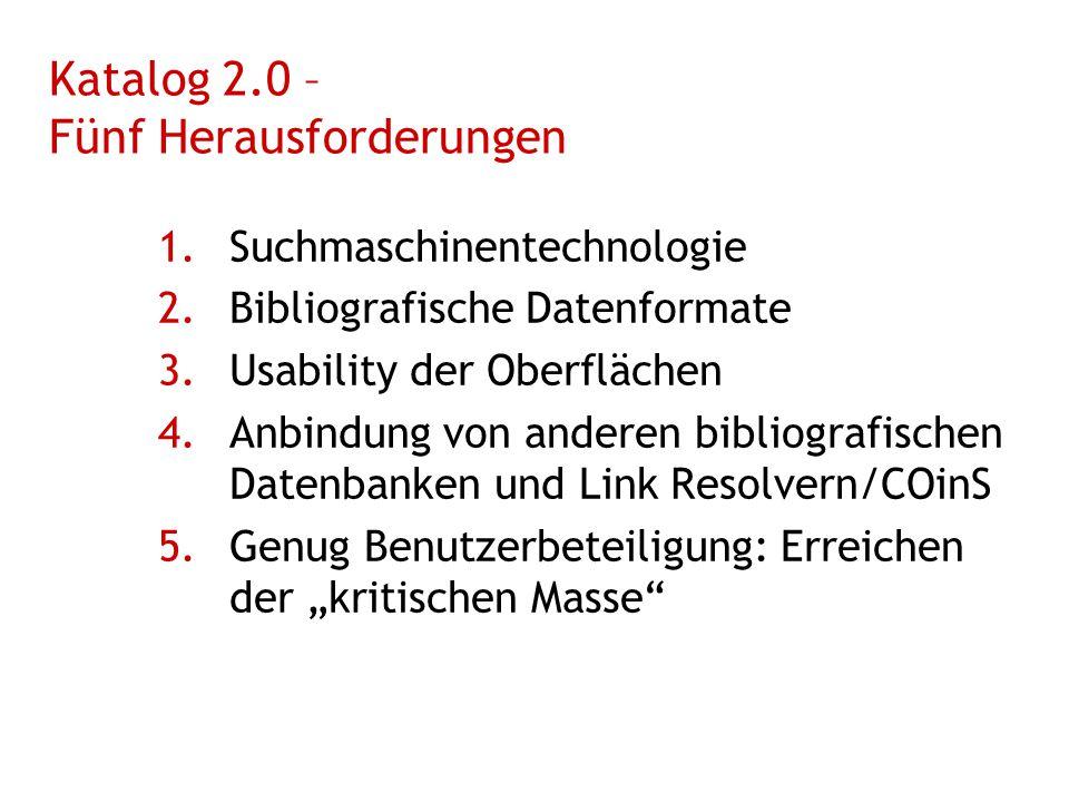 """Katalog 2.0 – Fünf Herausforderungen 1.Suchmaschinentechnologie 2.Bibliografische Datenformate 3.Usability der Oberflächen 4.Anbindung von anderen bibliografischen Datenbanken und Link Resolvern/COinS 5.Genug Benutzerbeteiligung: Erreichen der """"kritischen Masse"""