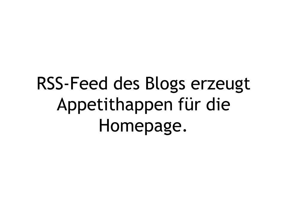 RSS-Feed des Blogs erzeugt Appetithappen für die Homepage.