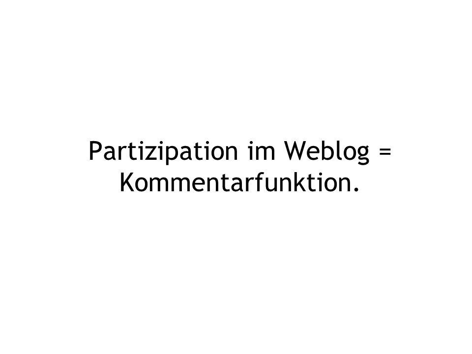 Partizipation im Weblog = Kommentarfunktion.