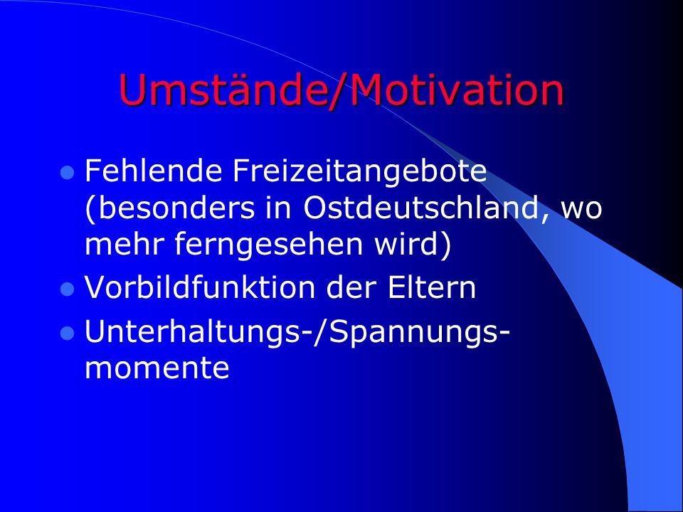 Umstände/Motivation Fehlende Freizeitangebote (besonders in Ostdeutschland, wo mehr ferngesehen wird) Vorbildfunktion der Eltern Unterhaltungs-/Spannu