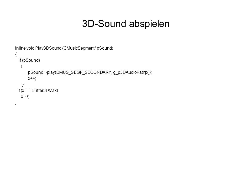 3D-Sound abspielen inline void Play3DSound (CMusicSegment* pSound) { if (pSound) { pSound->play(DMUS_SEGF_SECONDARY, g_p3DAudioPath[x]); x++; } if (x == Buffer3DMax) x=0; }