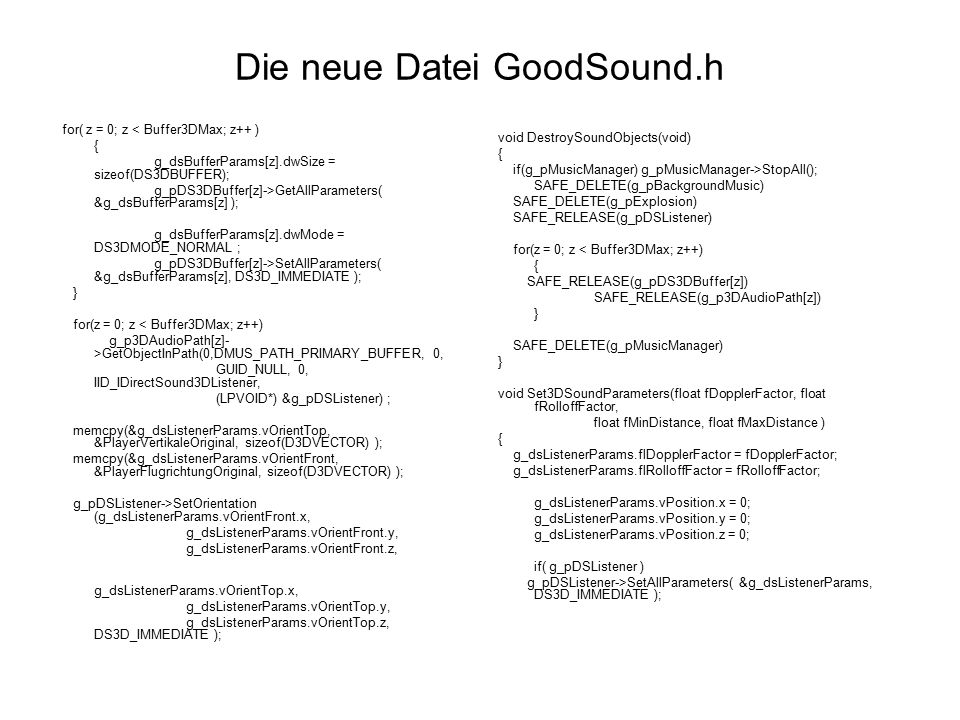 Die neue Datei GoodSound.h for( z = 0; z < Buffer3DMax; z++ ) { g_dsBufferParams[z].dwSize = sizeof(DS3DBUFFER); g_pDS3DBuffer[z]->GetAllParameters( &