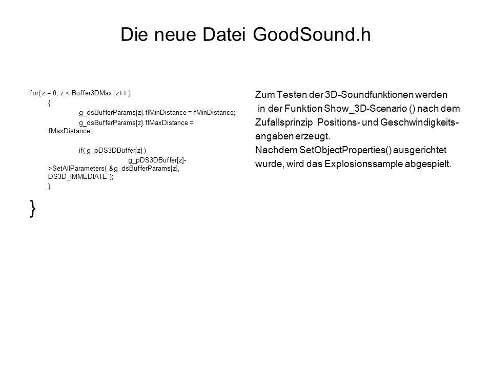 Die neue Datei GoodSound.h for( z = 0; z < Buffer3DMax; z++ ) { g_dsBufferParams[z].flMinDistance = fMinDistance; g_dsBufferParams[z].flMaxDistance = fMaxDistance; if( g_pDS3DBuffer[z] ) g_pDS3DBuffer[z]- >SetAllParameters( &g_dsBufferParams[z], DS3D_IMMEDIATE ); } Zum Testen der 3D-Soundfunktionen werden in der Funktion Show_3D-Scenario () nach dem Zufallsprinzip Positions- und Geschwindigkeits- angaben erzeugt.