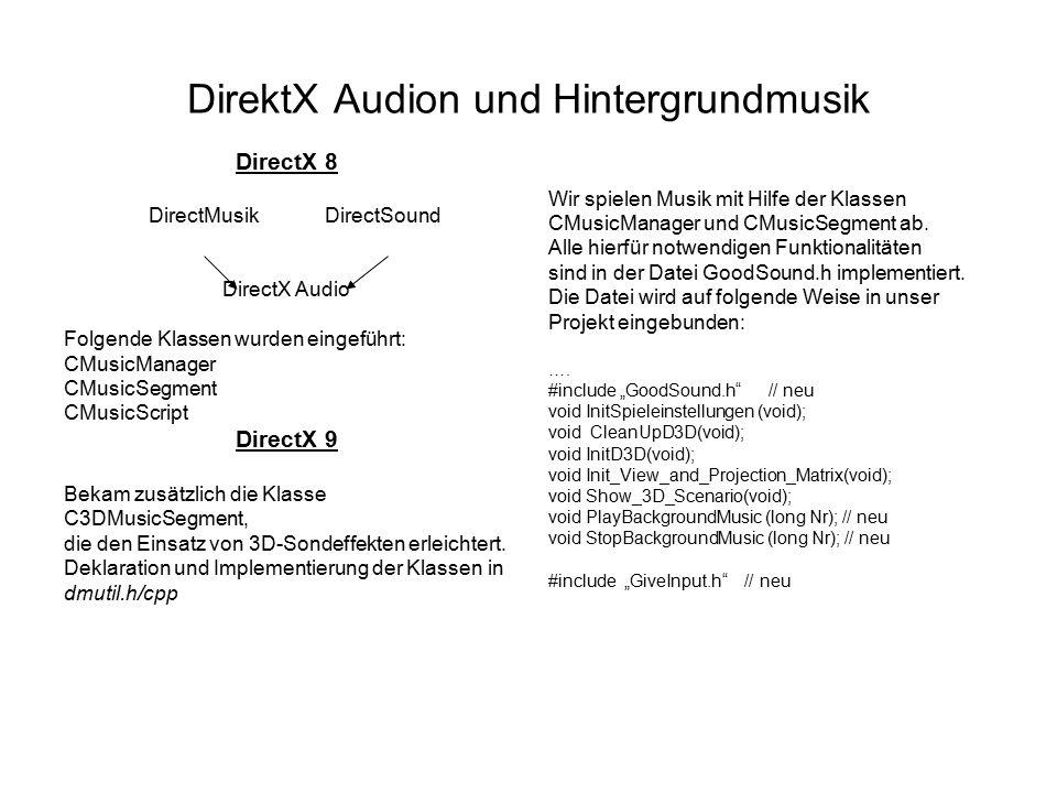 GoodSound.h // GoodSound.h --- Sound und Musik #include dmutil.h // GLOBALS CMusicManager* g_pMusicManager = NULL; // Soundobjekte: CMusicSegment* g_pBackgroundMusic = NULL; // Funktionsprototypen void CreateSoundObjects(HWND handle); void DestroySoundObjects(void); // INLINES } inline void PlayMusic(CMusicSegment* pSound ) { if(pSound) pSound->Stop(DMUS_SEGF_DEFAULT ); if(pSound) pSound- >SetRepeats(DMUS_SEG_REPEAT_INFINITE ); if(pSound) pSound->Play( DMUS_SEGF_DEFAULT ); } inline void StopMusic(CMusicSegment* pSound ) { if( pSound ) pSound->Stop(DMUS_SEGF_DEFAULT ); } inline void NewVolume( long Volume ) { // wirkt sich auf alle Musik und Sound-Segmente aus g_pBackgroundMusic->SetVol(Volume ); } // Funktionsdefinitionen void CreateSoundObjects(HWND handle) { // CMusicManager-Objekt erzeugen: g_pMusicManager = new CMusicManager(); g_pMusicManager->Initialize(handle); g_pMusicManage-> CreateSegmentFromFile(&g_pBackgroundMusic, Backgroundmusic.wav ); } void DestroySoundObjects(void) if(g_pMusicManager) g_pMusicManager->StopAll(); SAFE_DELETE(g_pBackgroundMusic) SAFE_DELETE( g_pMusicManager )