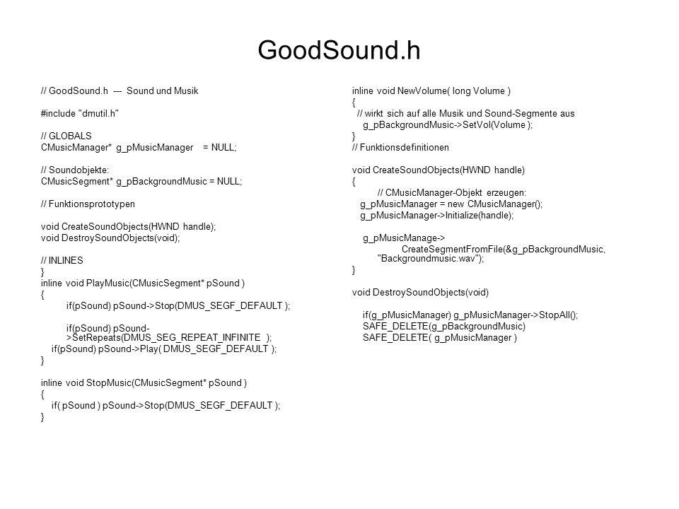 Die neue Datei GoodSound.h for( z = 0; z < Buffer3DMax; z++ ) { g_dsBufferParams[z].dwSize = sizeof(DS3DBUFFER); g_pDS3DBuffer[z]->GetAllParameters( &g_dsBufferParams[z] ); g_dsBufferParams[z].dwMode = DS3DMODE_NORMAL ; g_pDS3DBuffer[z]->SetAllParameters( &g_dsBufferParams[z], DS3D_IMMEDIATE ); } for(z = 0; z < Buffer3DMax; z++) g_p3DAudioPath[z]- >GetObjectInPath(0,DMUS_PATH_PRIMARY_BUFFER, 0, GUID_NULL, 0, IID_IDirectSound3DListener, (LPVOID*) &g_pDSListener) ; memcpy(&g_dsListenerParams.vOrientTop, &PlayerVertikaleOriginal, sizeof(D3DVECTOR) ); memcpy(&g_dsListenerParams.vOrientFront, &PlayerFlugrichtungOriginal, sizeof(D3DVECTOR) ); g_pDSListener->SetOrientation (g_dsListenerParams.vOrientFront.x, g_dsListenerParams.vOrientFront.y, g_dsListenerParams.vOrientFront.z, g_dsListenerParams.vOrientTop.x, g_dsListenerParams.vOrientTop.y, g_dsListenerParams.vOrientTop.z, DS3D_IMMEDIATE ); void DestroySoundObjects(void) { if(g_pMusicManager) g_pMusicManager->StopAll(); SAFE_DELETE(g_pBackgroundMusic) SAFE_DELETE(g_pExplosion) SAFE_RELEASE(g_pDSListener) for(z = 0; z < Buffer3DMax; z++) { SAFE_RELEASE(g_pDS3DBuffer[z]) SAFE_RELEASE(g_p3DAudioPath[z]) } SAFE_DELETE(g_pMusicManager) } void Set3DSoundParameters(float fDopplerFactor, float fRolloffFactor, float fMinDistance, float fMaxDistance ) { g_dsListenerParams.flDopplerFactor = fDopplerFactor; g_dsListenerParams.flRolloffFactor = fRolloffFactor; g_dsListenerParams.vPosition.x = 0; g_dsListenerParams.vPosition.y = 0; g_dsListenerParams.vPosition.z = 0; if( g_pDSListener ) g_pDSListener->SetAllParameters( &g_dsListenerParams, DS3D_IMMEDIATE );