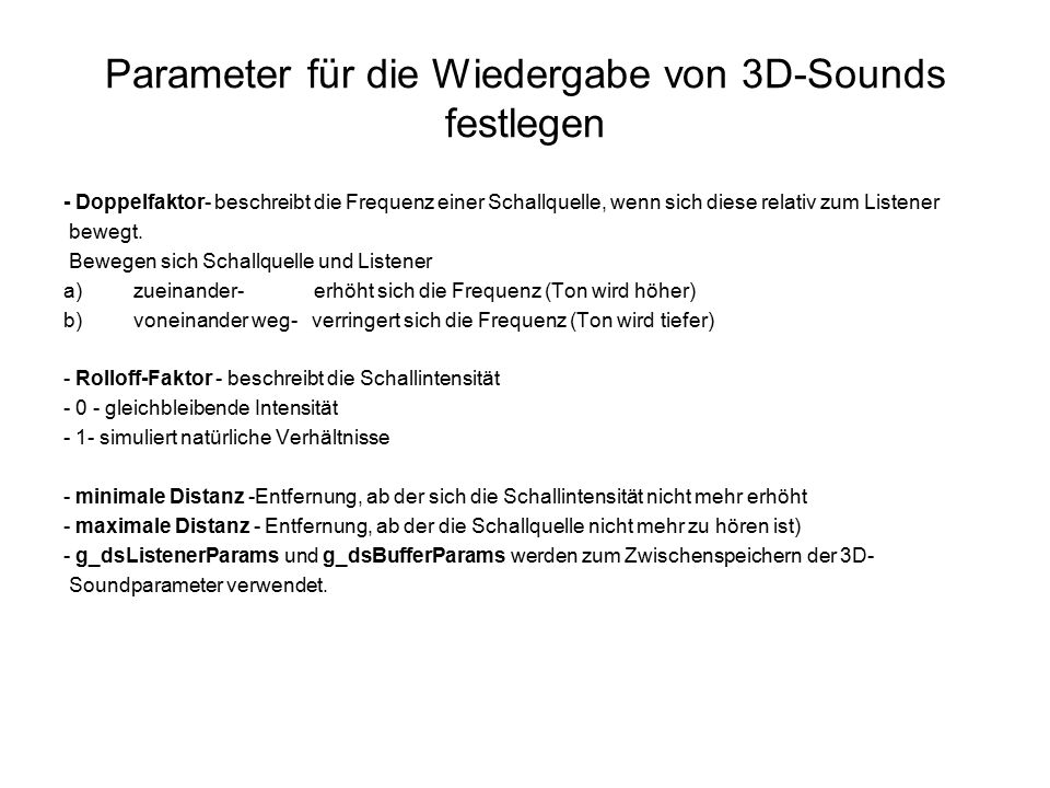 """Soundobjekte erzeugen void CreateSoundObjects (HWND handle) { // CMusicManager-Objekt erzeugen g_pMusicManager = new CMusicManager(); g_pMusicManager ->Initialize (handle); g_pMusicManager ->CreateSegmentFromFile ( &g_pBackgroundMusic, """"Bachgroundmusic.wav ) g_pMusicManager ->CreateSegmentFromFile ( &g_pExplosion, """"Explosion.wav ); pPerformance = g_pMusicManager->GetPerformance (); for ( z= 0; z < Buffer3DMax; z++) pPerformance->CreateStandardAudioPath ( DMUS_APATH_DYNAMIC_3D, 1, TRUE, &g_p3DAudioPath[z] ); for ( z= 0; z < Buffer3DMax; z++) g_p3DAudioPath[z] ->GetObjectInPath (0, DMUS_PATH_BUFFER,0, GUID_NULL, 0, IID_IDirectSound3DBuffer, (LPVOID*) _&g_pDS3DBuffer[z] ); for ( z= 0; z < Buffer3DMax; z++) { g_dsBufferParams [z].dwSize = sizeof (DS3DBUFFER); g_pDS3DBuffer[z] -> GetAllParameters (&g_dsBufferParams[z] ); g_dsBufferParams [z].dwSize = DS3DMODE_NORMAL g_pDS3DBuffer[z] -> SetAllParameters ( &g_dsBufferParams[z], DS3D_IMMEDIATE ); for ( z= 0; z < Buffer3DMax; z++) g_p3DAudioPath[z] -> GetObjectInPath (0, DMUS_PATH_PRIMERY_BUFFER, 0, GUID_NULL, 0, IID_IDirectSound3DListener, (LPVOID*), &g_pDsListener); memcpy ( &g_dsListenerParams.vOrientTop, &PlayerVertikaleOriginal, size0f (D3DVECTOR) ); memcpy ( &g_dsListenerParams.vOrientFront, &PlayerFlugrichtungOriginal, size0f (D3DVECTOR) ); g_pDSListener ->SetOrientierung ( g_dsListenerParams."""