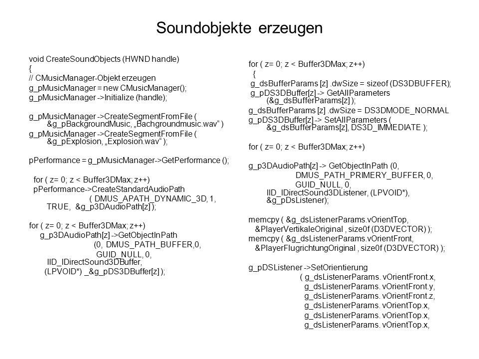 3D-Soundbuffer vor dem Abspielen ausrichten VOID C3DMusicSegment::SetObjectProperties( D3DVECTOR* pvPosition, D3DVECTOR* pvVelocity ) { D3DMatrixInverse (&tempMatrix, &tempFloat, &g_ObjectKorrekturMatrix); MultiplyVectorWithRotationMatrix ( &Position, pvPosition, &tempMatrix); MultiplyVectorWithRotationMatrix ( &Velocity, pvVelocity, &tempMatrix); memcpy( &m_dsBufferParams.vPosition, pvPosition, sizeof(D3DVECTOR) ); memcpy( &m_dsBufferParams.vVelocity, pvVelocity, sizeof(D3DVECTOR) ); if( g_pDS3DBuffer[x] ) { g_pDS3DBuffer[x]->SetPosition ( g_dsBufferParams[x].vPosition.x, g_dsBufferParams[x].vPosition.y, g_dsBufferParams[x].vPosition.z, DS3D_IMMEDIATE); g_pDS3DBuffer[x]->SetPosition ( g_dsBufferParams[x].vVelocity.x, g_dsBufferParams[x].vVelocity.y, g_dsBufferParams[x].vVelocity.z, DS3D_IMMEDIATE); }