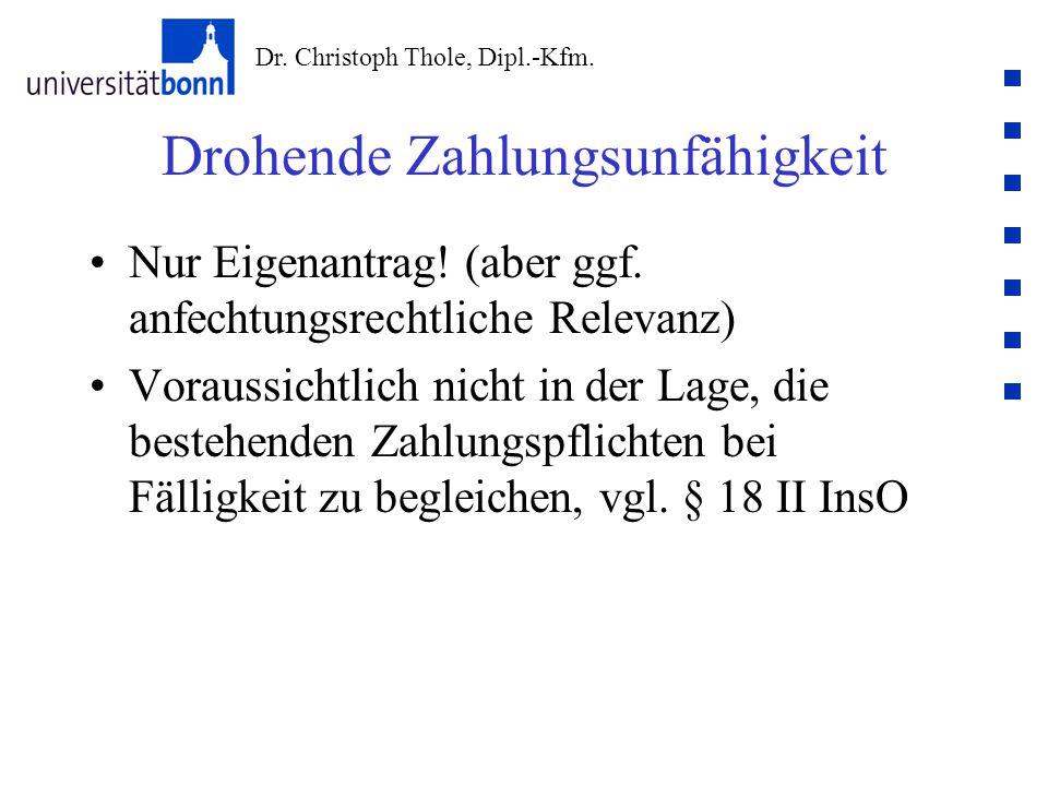 Dr. Christoph Thole, Dipl.-Kfm. Drohende Zahlungsunfähigkeit Nur Eigenantrag! (aber ggf. anfechtungsrechtliche Relevanz) Voraussichtlich nicht in der