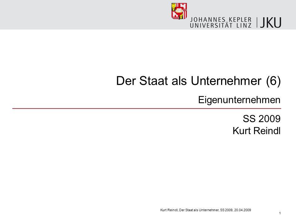 Der Staat als Unternehmer (6) Eigenunternehmen SS 2009 Kurt Reindl Kurt Reindl, Der Staat als Unternehmer, SS 2009, 20.04.2009 1
