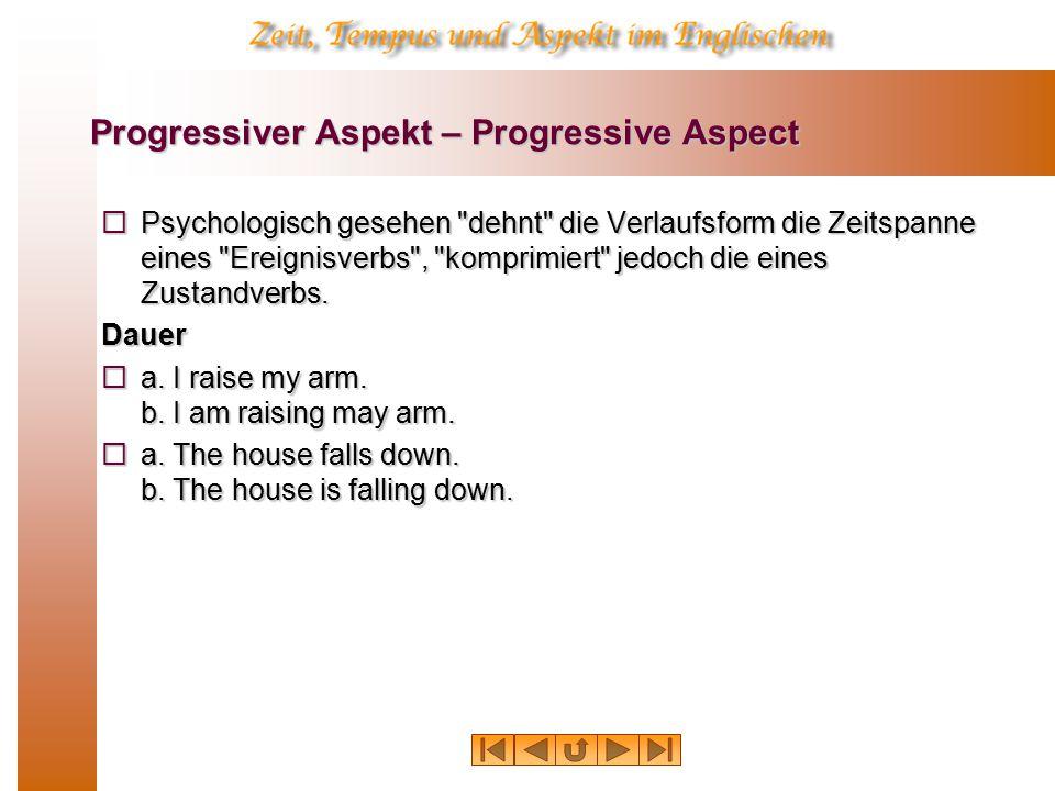 Progressiver Aspekt – Progressive Aspect  Psychologisch gesehen dehnt die Verlaufsform die Zeitspanne eines Ereignisverbs , komprimiert jedoch die eines Zustandverbs.