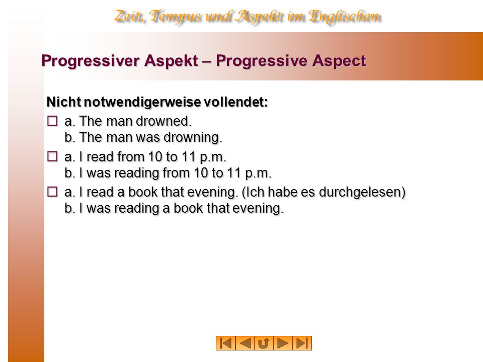 Progressiver Aspekt – Progressive Aspect Nicht notwendigerweise vollendet:  a. The man drowned. b. The man was drowning.  a. I read from 10 to 11 p.