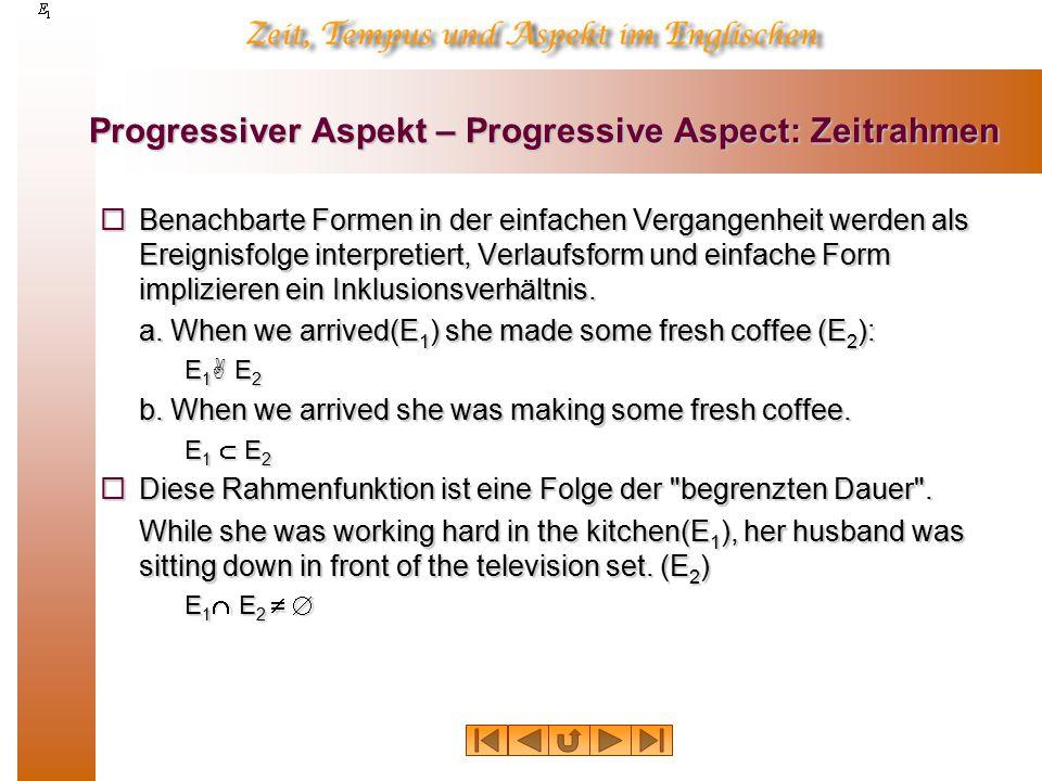 Progressiver Aspekt – Progressive Aspect: Zeitrahmen  Benachbarte Formen in der einfachen Vergangenheit werden als Ereignisfolge interpretiert, Verlaufsform und einfache Form implizieren ein Inklusionsverhältnis.