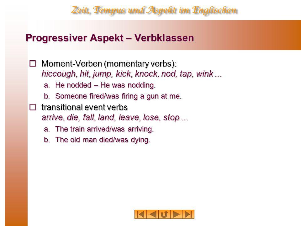 Progressiver Aspekt – Verbklassen  Moment-Verben (momentary verbs): hiccough, hit, jump, kick, knock, nod, tap, wink...