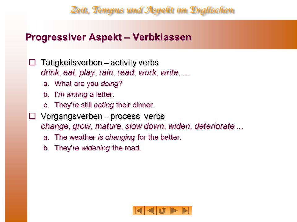 Progressiver Aspekt – Verbklassen  Tätigkeitsverben – activity verbs drink, eat, play, rain, read, work, write,...