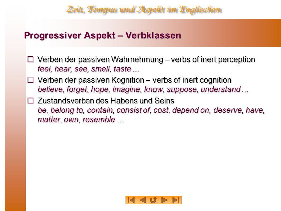 Progressiver Aspekt – Verbklassen  Verben der passiven Wahrnehmung – verbs of inert perception feel, hear, see, smell, taste...