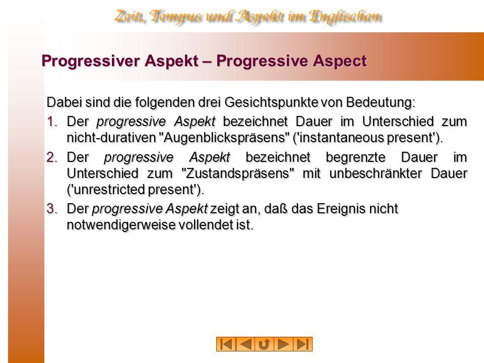 Progressiver Aspekt – Progressive Aspect Dabei sind die folgenden drei Gesichtspunkte von Bedeutung: 1.Der progressive Aspekt bezeichnet Dauer im Unterschied zum nicht-durativen Augenblickspräsens ( instantaneous present ).