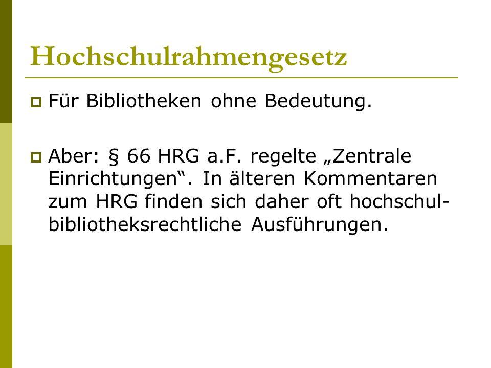 """Hochschulrahmengesetz  Für Bibliotheken ohne Bedeutung.  Aber: § 66 HRG a.F. regelte """"Zentrale Einrichtungen"""". In älteren Kommentaren zum HRG finden"""