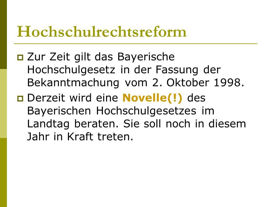 Hochschulrechtsreform  Zur Zeit gilt das Bayerische Hochschulgesetz in der Fassung der Bekanntmachung vom 2. Oktober 1998.  Derzeit wird eine Novell