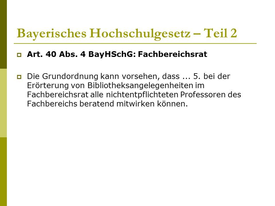 Bayerisches Hochschulgesetz – Teil 2  Art. 40 Abs. 4 BayHSchG: Fachbereichsrat  Die Grundordnung kann vorsehen, dass... 5. bei der Erörterung von Bi