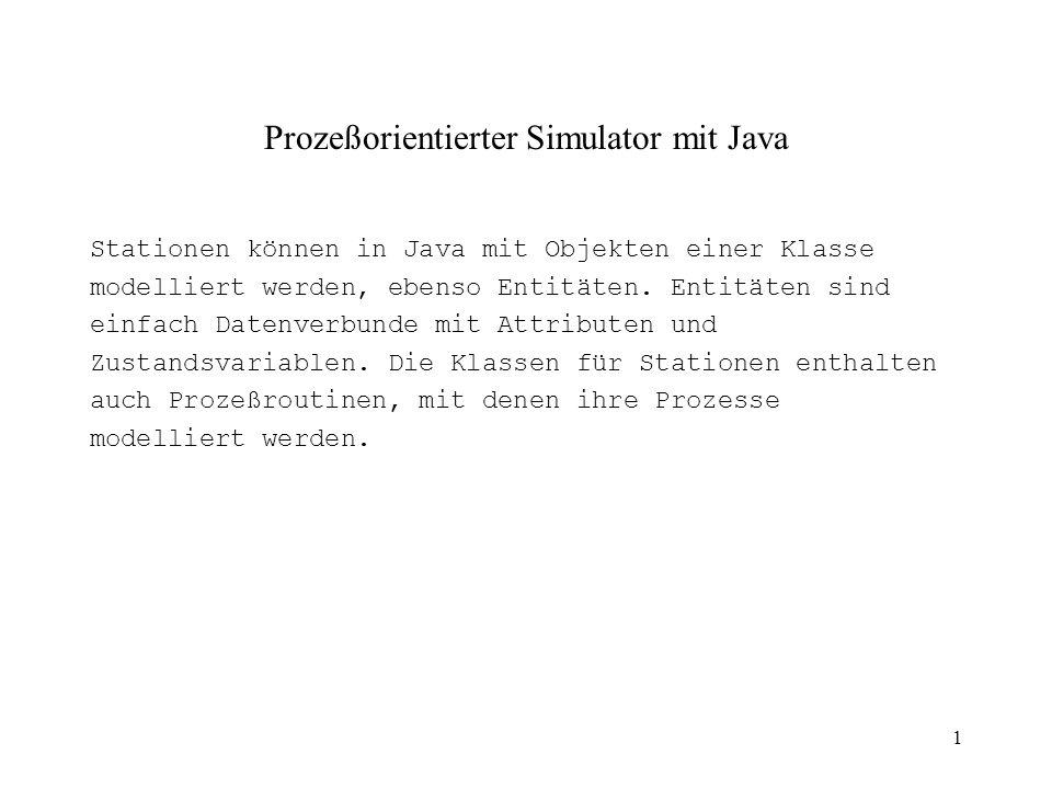 1 Prozeßorientierter Simulator mit Java Stationen können in Java mit Objekten einer Klasse modelliert werden, ebenso Entitäten.