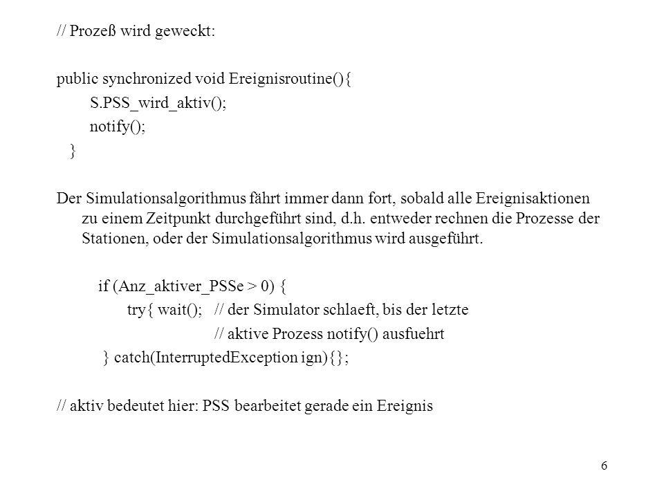 17 public void run() {// Bedienprozess, Thread: // Hilfsvariable Kunde Entitaet K; do { K = WR.hole_Kunden(); // aus der Warteschlange; warten, wenn diese leer ist Bediendauer = ZZahl.gleichverteilt(a,b); // Zustand B = belegt; //Statistik Bedienerbelegung.akkumuliere(+1); // Spur: if (Spur>0) Spurdaten(); // warten auf Bedienungsende: Bedienung.warte(Bediendauer); // Zustand B = frei; //Statistik Bedienerbelegung.akkumuliere(-1); // Kunde zur naechsten Sation: Ziel.Eingang(K); } while (true); }