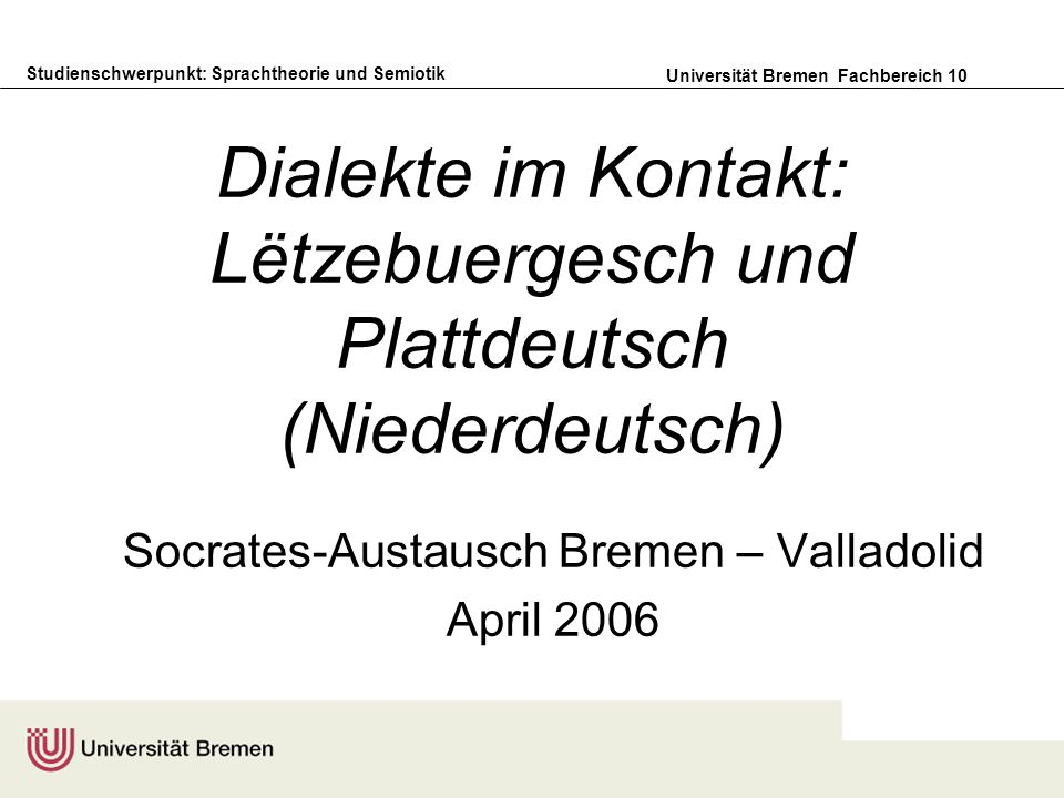 Studienschwerpunkt: Sprachtheorie und Semiotik Universität Bremen Fachbereich 10 Dialekte im Kontakt: Lëtzebuergesch und Plattdeutsch (Niederdeutsch) Socrates-Austausch Bremen – Valladolid April 2006