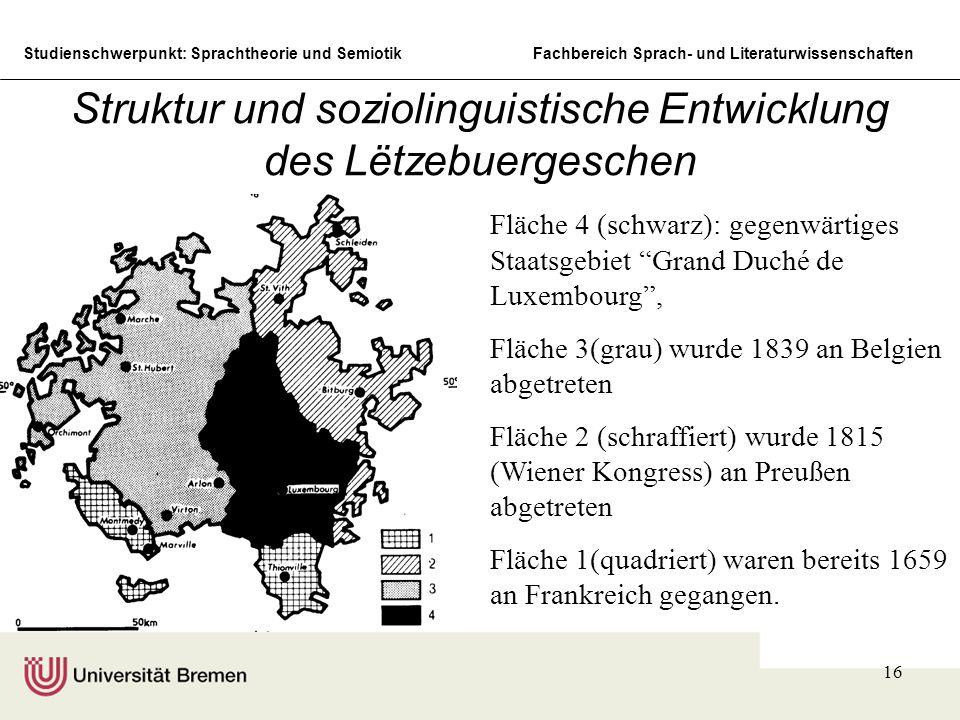 Studienschwerpunkt: Sprachtheorie und SemiotikFachbereich Sprach- und Literaturwissenschaften 16 Struktur und soziolinguistische Entwicklung des Lëtzebuergeschen Fläche 4 (schwarz): gegenwärtiges Staatsgebiet Grand Duché de Luxembourg , Fläche 3(grau) wurde 1839 an Belgien abgetreten Fläche 2 (schraffiert) wurde 1815 (Wiener Kongress) an Preußen abgetreten Fläche 1(quadriert) waren bereits 1659 an Frankreich gegangen.