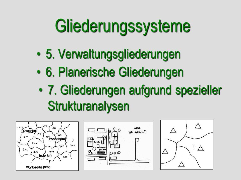 Gliederungssysteme 5. Verwaltungsgliederungen5. Verwaltungsgliederungen 6. Planerische Gliederungen6. Planerische Gliederungen 7. Gliederungen aufgrun