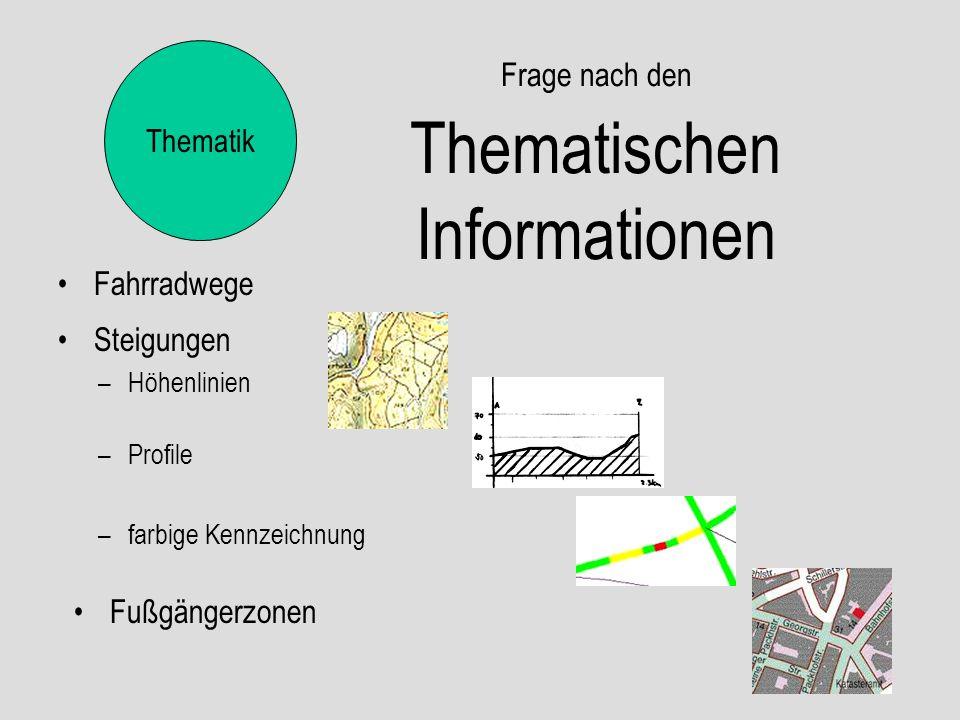 Frage nach den Thematischen Informationen Fahrradwege Thematik Steigungen –Höhenlinien –Profile –farbige Kennzeichnung Fußgängerzonen