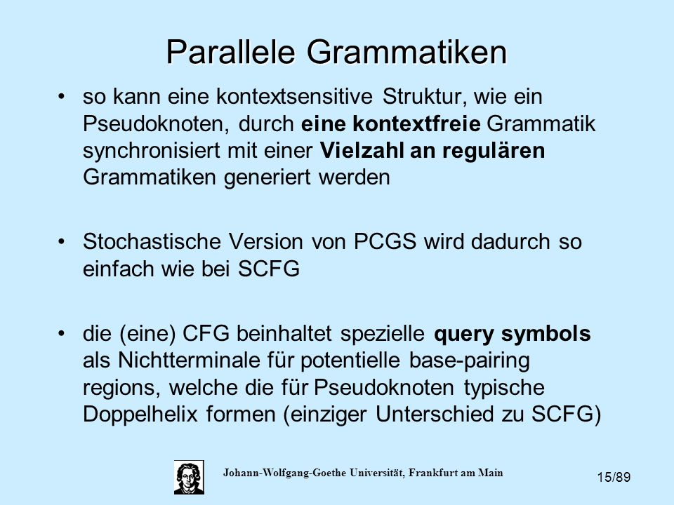15/89 Johann-Wolfgang-Goethe Universität, Frankfurt am Main Parallele Grammatiken so kann eine kontextsensitive Struktur, wie ein Pseudoknoten, durch