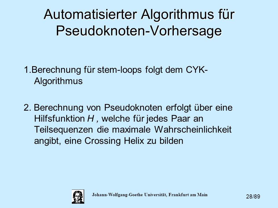 28/89 Johann-Wolfgang-Goethe Universität, Frankfurt am Main Automatisierter Algorithmus für Pseudoknoten-Vorhersage 1.Berechnung für stem-loops folgt