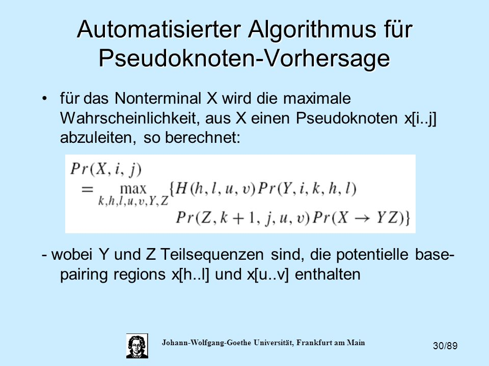 30/89 Johann-Wolfgang-Goethe Universität, Frankfurt am Main Automatisierter Algorithmus für Pseudoknoten-Vorhersage für das Nonterminal X wird die max
