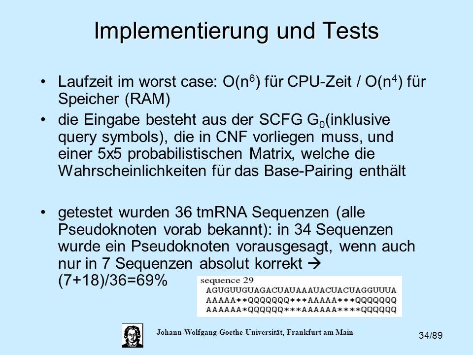 34/89 Johann-Wolfgang-Goethe Universität, Frankfurt am Main Implementierung und Tests Laufzeit im worst case: O(n 6 ) für CPU-Zeit / O(n 4 ) für Speic