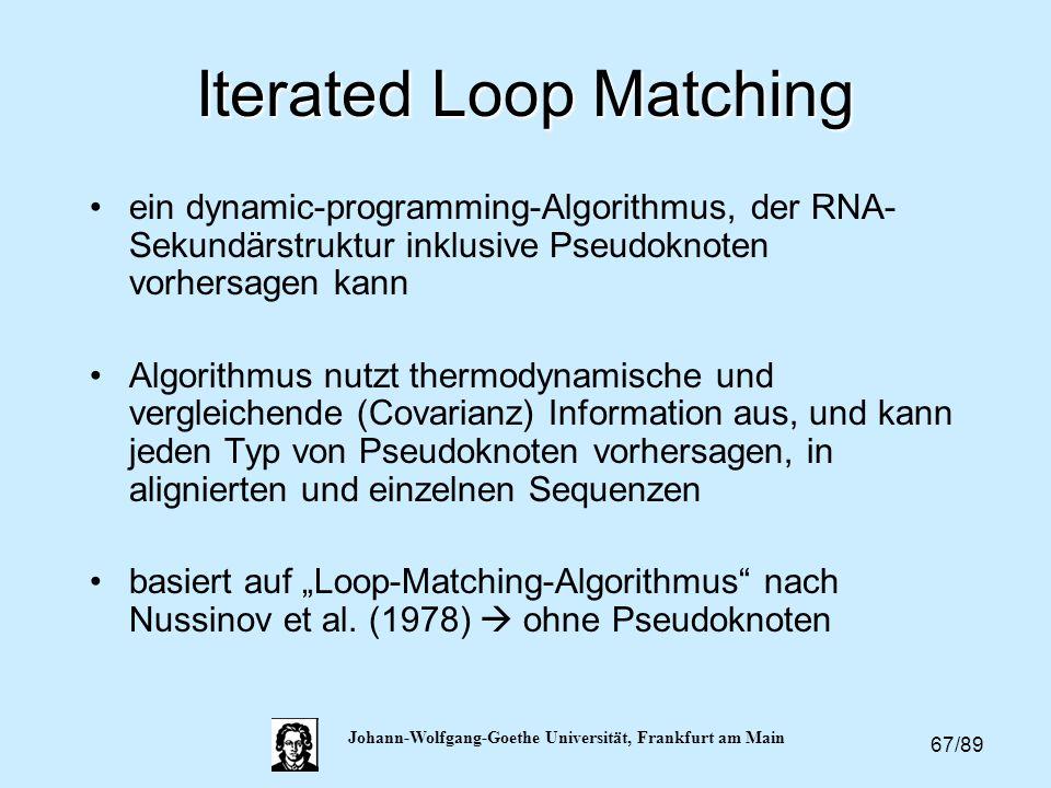 67/89 Johann-Wolfgang-Goethe Universität, Frankfurt am Main Iterated Loop Matching ein dynamic-programming-Algorithmus, der RNA- Sekundärstruktur inkl