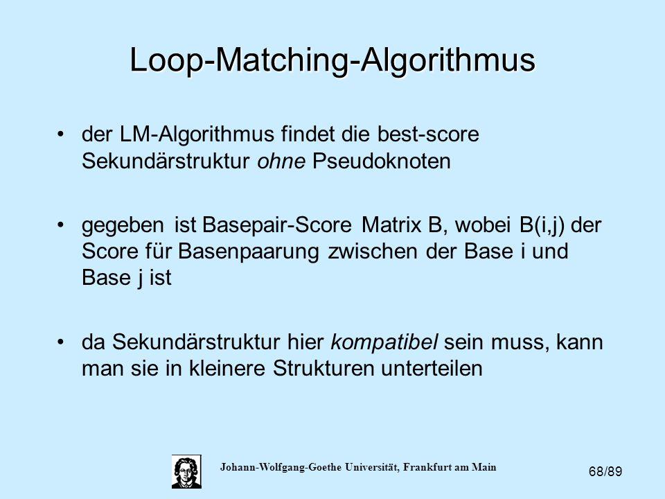 68/89 Johann-Wolfgang-Goethe Universität, Frankfurt am Main Loop-Matching-Algorithmus der LM-Algorithmus findet die best-score Sekundärstruktur ohne P
