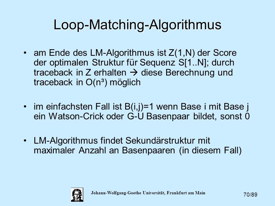 70/89 Johann-Wolfgang-Goethe Universität, Frankfurt am Main Loop-Matching-Algorithmus am Ende des LM-Algorithmus ist Z(1,N) der Score der optimalen St
