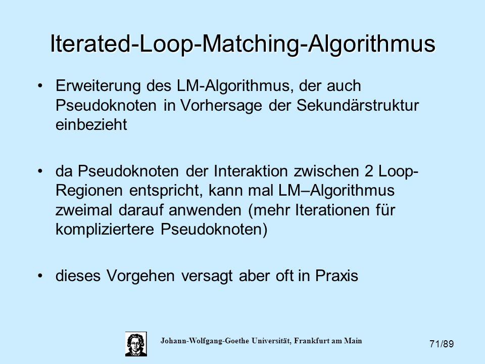 71/89 Johann-Wolfgang-Goethe Universität, Frankfurt am Main Iterated-Loop-Matching-Algorithmus Erweiterung des LM-Algorithmus, der auch Pseudoknoten i