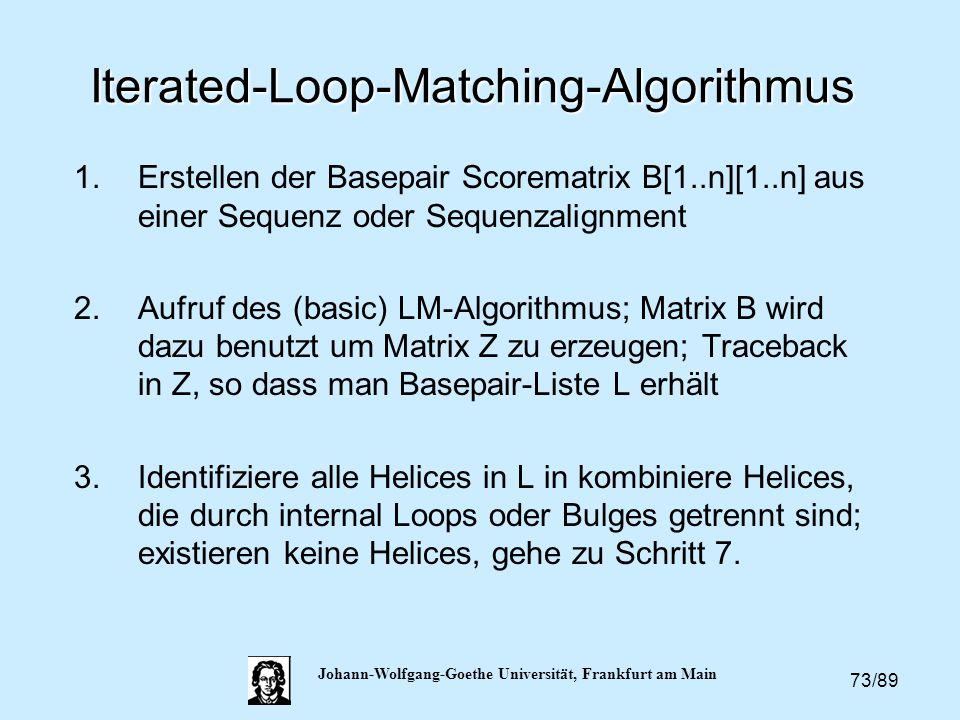 73/89 Johann-Wolfgang-Goethe Universität, Frankfurt am Main Iterated-Loop-Matching-Algorithmus 1.Erstellen der Basepair Scorematrix B[1..n][1..n] aus