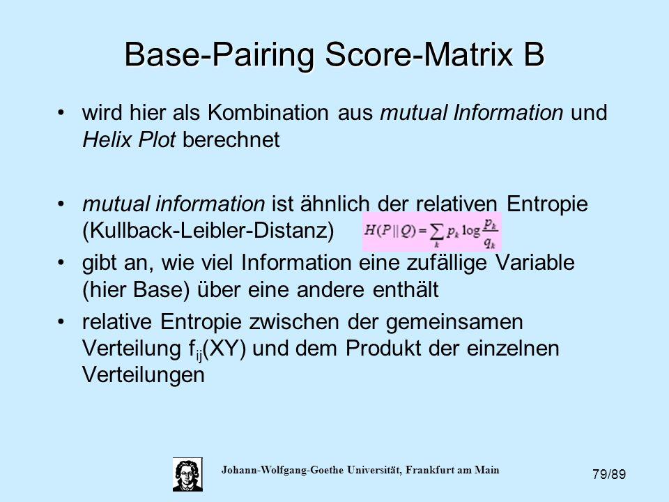 79/89 Johann-Wolfgang-Goethe Universität, Frankfurt am Main Base-Pairing Score-Matrix B wird hier als Kombination aus mutual Information und Helix Plo
