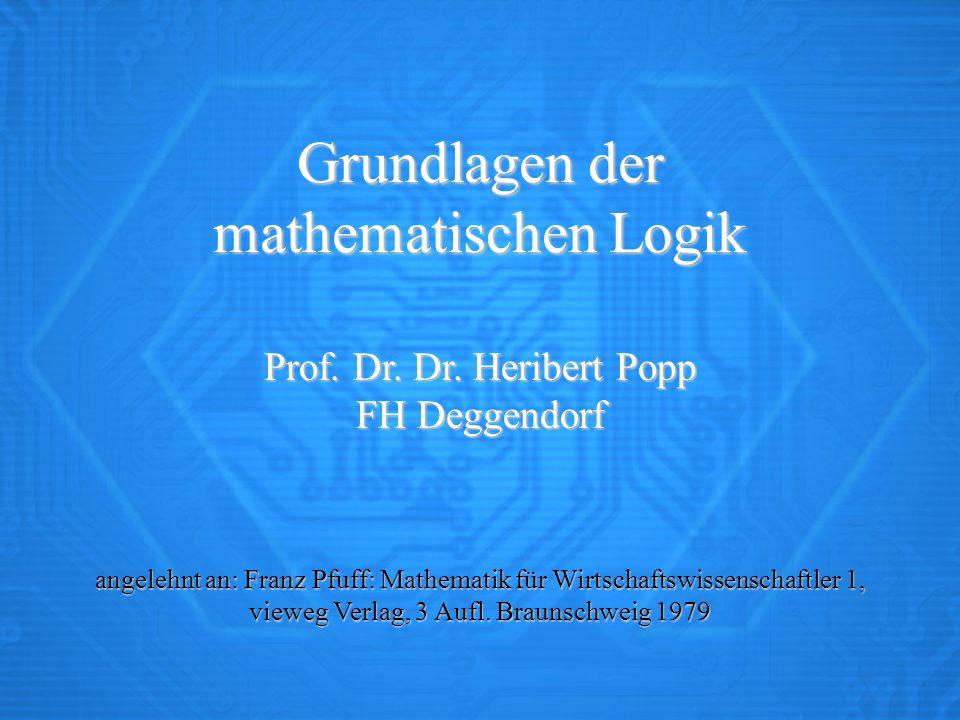 Grundlagen der mathematischen Logik Prof. Dr. Dr. Heribert Popp FH Deggendorf angelehnt an: Franz Pfuff: Mathematik für Wirtschaftswissenschaftler 1,