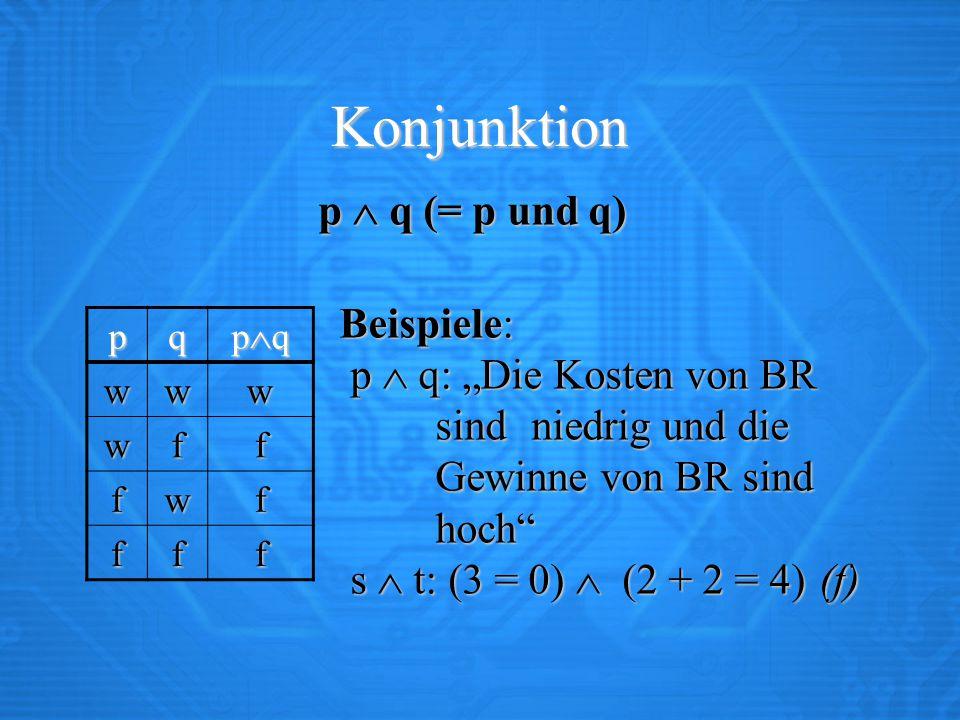 """Konjunktion p  q (= p und q) Beispiele: p  q: """"Die Kosten von BR sindniedrig und die Gewinne von BR sind hoch s  t: (3 = 0)  (2 + 2 = 4)(f) Beispiele: p  q: """"Die Kosten von BR sindniedrig und die Gewinne von BR sind hoch s  t: (3 = 0)  (2 + 2 = 4)(f) pq pqpqpqpq www wff fwf fff"""
