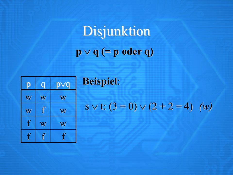 Disjunktion p  q (= p oder q) Beispiel: s  t: (3 = 0)  (2 + 2 = 4)(w) Beispiel: s  t: (3 = 0)  (2 + 2 = 4)(w) pq pqpqpqpq www wfw fww fff